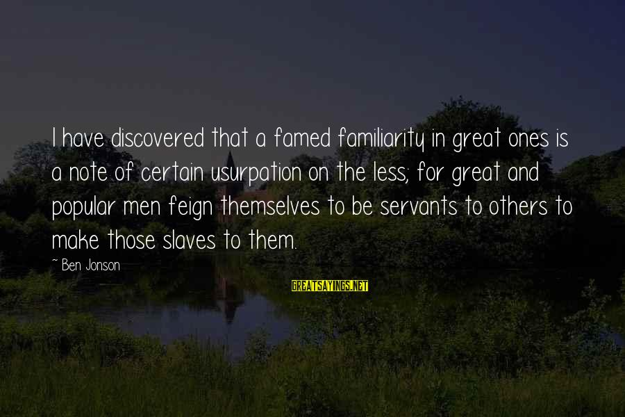 Great Familiarity Sayings By Ben Jonson: I have discovered that a famed familiarity in great ones is a note of certain