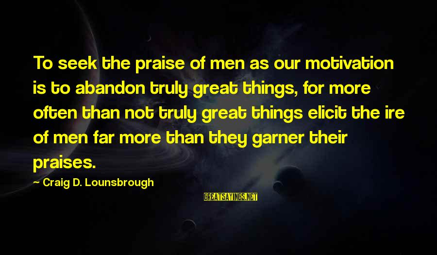 Great Familiarity Sayings By Craig D. Lounsbrough: To seek the praise of men as our motivation is to abandon truly great things,