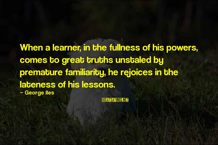 Great Familiarity Sayings By George Iles: When a learner, in the fullness of his powers, comes to great truths unstaled by