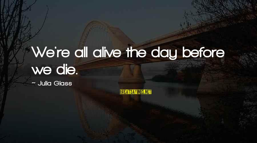 Great Familiarity Sayings By Julia Glass: We're all alive the day before we die.