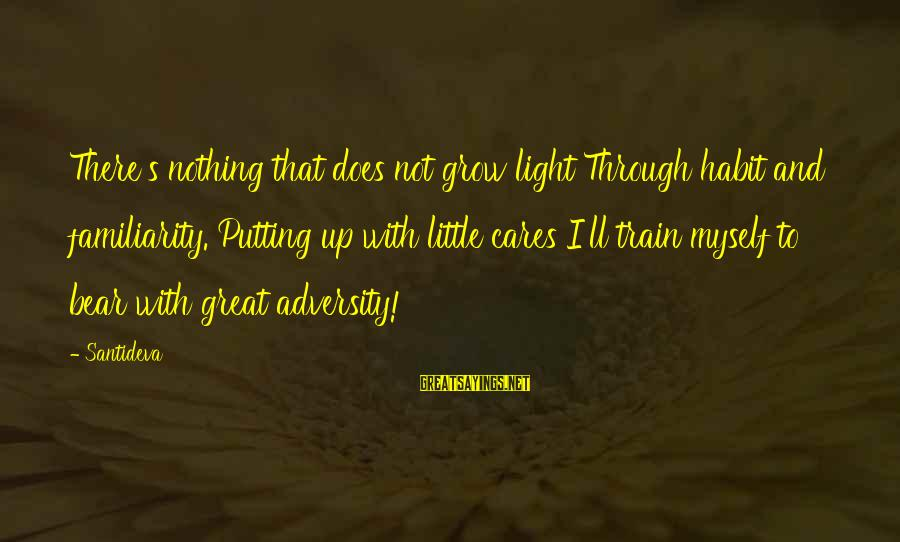 Great Familiarity Sayings By Santideva: There's nothing that does not grow light Through habit and familiarity. Putting up with little