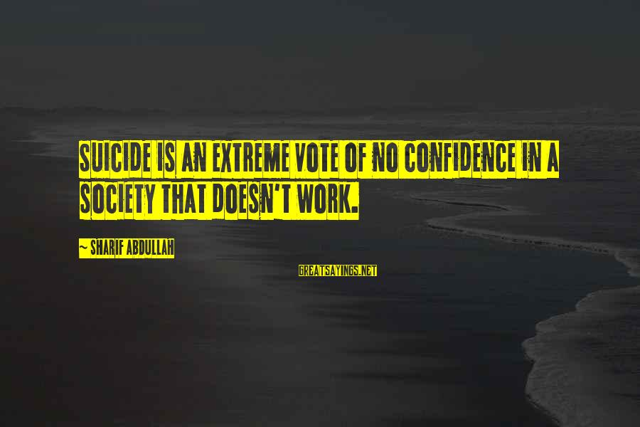 Great Familiarity Sayings By Sharif Abdullah: Suicide is an extreme vote of no confidence in a society that doesn't work.