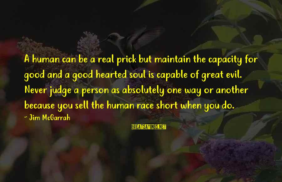 Great Hearted Person Sayings By Jim McGarrah: A human can be a real prick but maintain the capacity for good and a