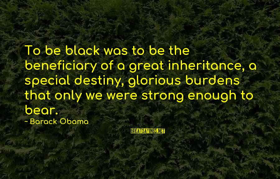 Great Inheritance Sayings By Barack Obama: To be black was to be the beneficiary of a great inheritance, a special destiny,