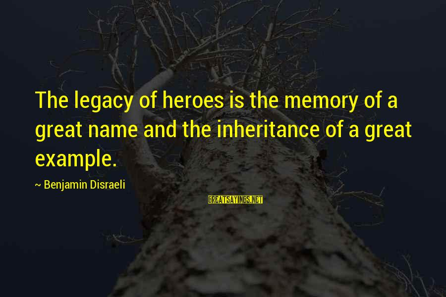 Great Inheritance Sayings By Benjamin Disraeli: The legacy of heroes is the memory of a great name and the inheritance of