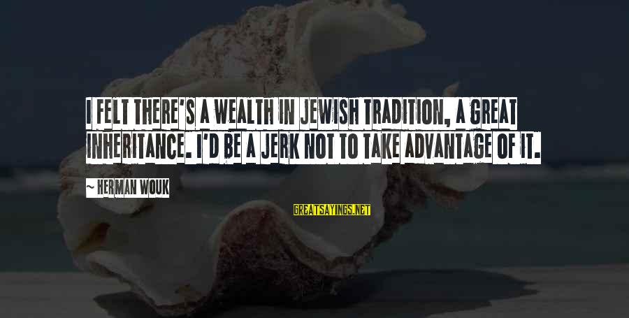 Great Inheritance Sayings By Herman Wouk: I felt there's a wealth in Jewish tradition, a great inheritance. I'd be a jerk