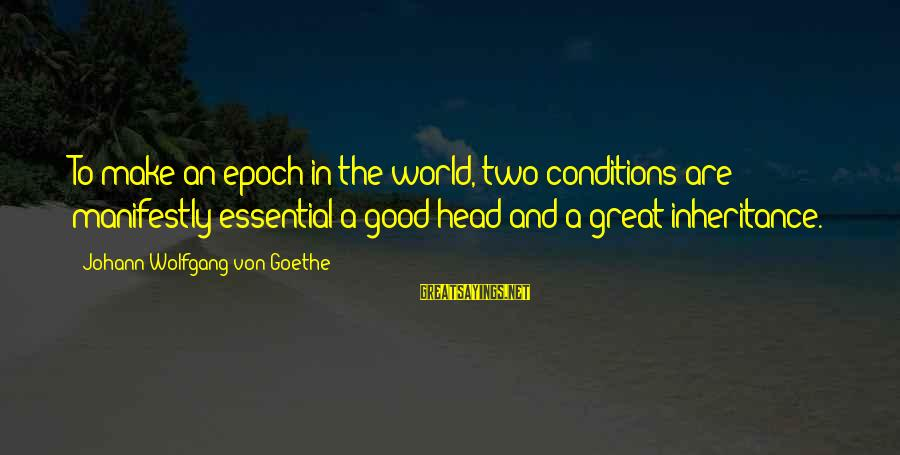 Great Inheritance Sayings By Johann Wolfgang Von Goethe: To make an epoch in the world, two conditions are manifestly essential-a good head and