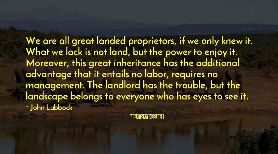 Great Inheritance Sayings By John Lubbock: We are all great landed proprietors, if we only knew it. What we lack is
