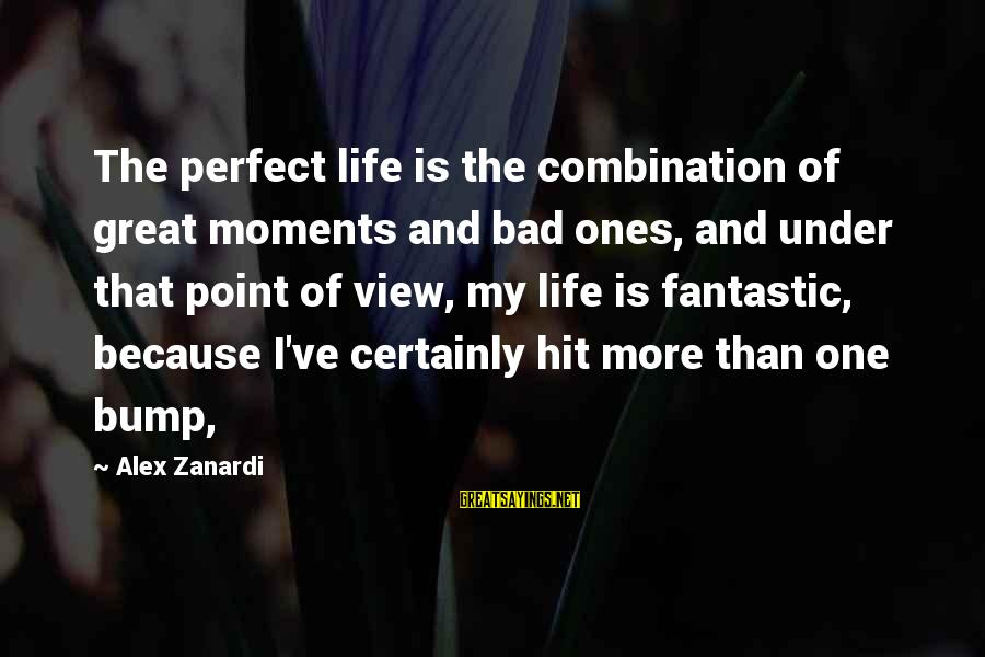 Great Ones Sayings By Alex Zanardi: The perfect life is the combination of great moments and bad ones, and under that