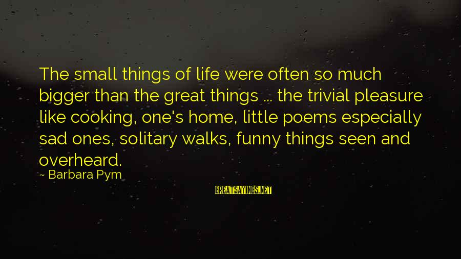 Great Ones Sayings By Barbara Pym: The small things of life were often so much bigger than the great things ...
