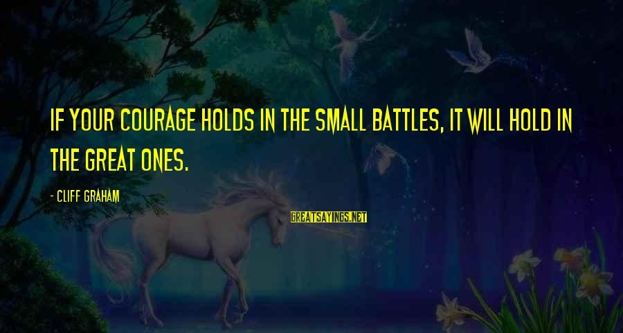 Great Ones Sayings By Cliff Graham: If your courage holds in the small battles, it will hold in the great ones.