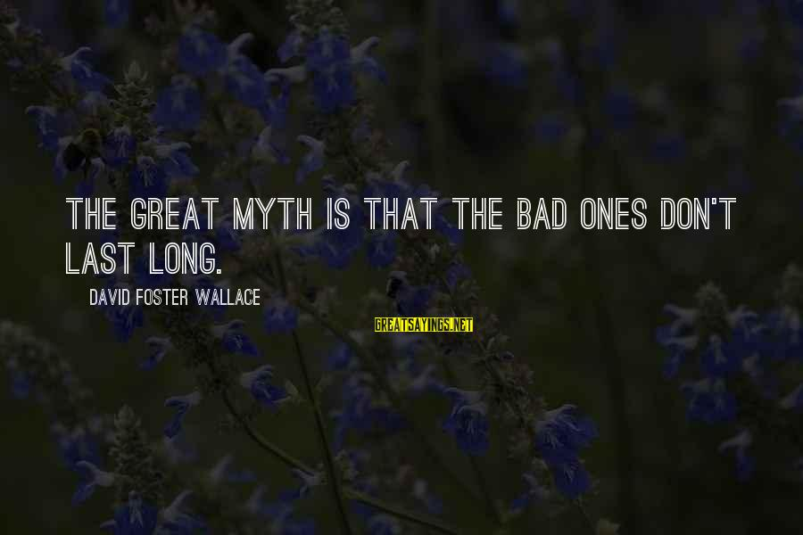 Great Ones Sayings By David Foster Wallace: The great myth is that the bad ones don't last long.