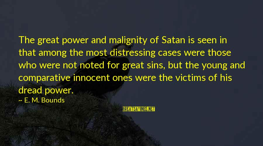 Great Ones Sayings By E. M. Bounds: The great power and malignity of Satan is seen in that among the most distressing