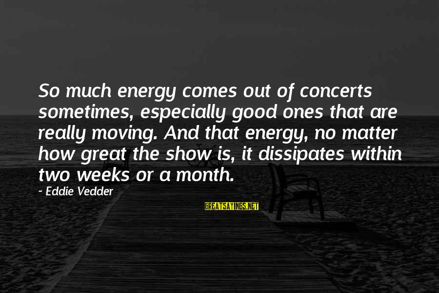 Great Ones Sayings By Eddie Vedder: So much energy comes out of concerts sometimes, especially good ones that are really moving.
