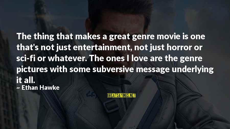 Great Ones Sayings By Ethan Hawke: The thing that makes a great genre movie is one that's not just entertainment, not