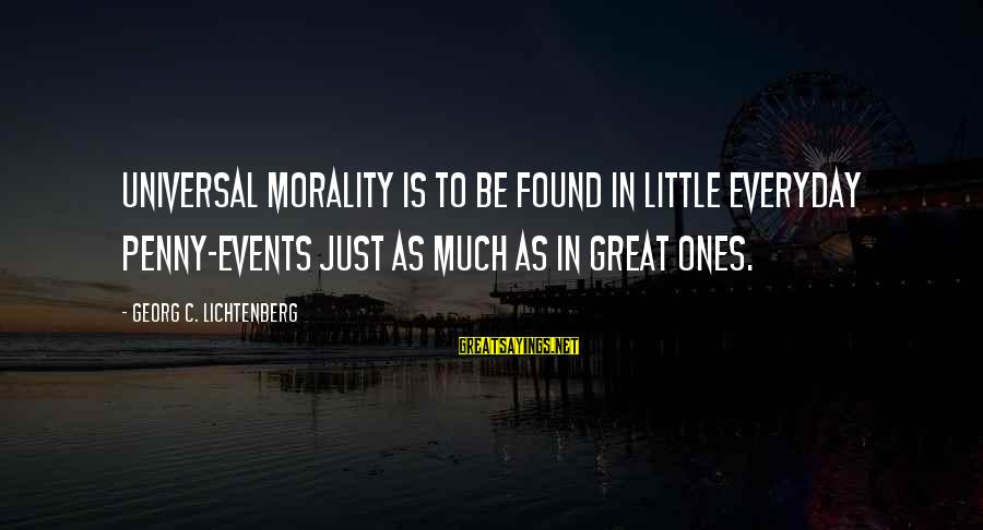 Great Ones Sayings By Georg C. Lichtenberg: Universal morality is to be found in little everyday penny-events just as much as in