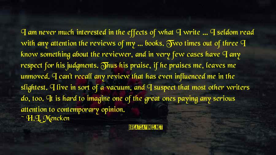 Great Ones Sayings By H.L. Mencken: I am never much interested in the effects of what I write ... I seldom