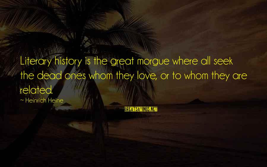 Great Ones Sayings By Heinrich Heine: Literary history is the great morgue where all seek the dead ones whom they love,