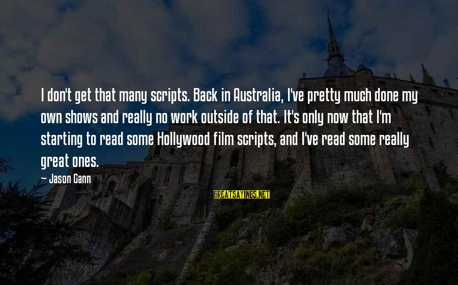 Great Ones Sayings By Jason Gann: I don't get that many scripts. Back in Australia, I've pretty much done my own