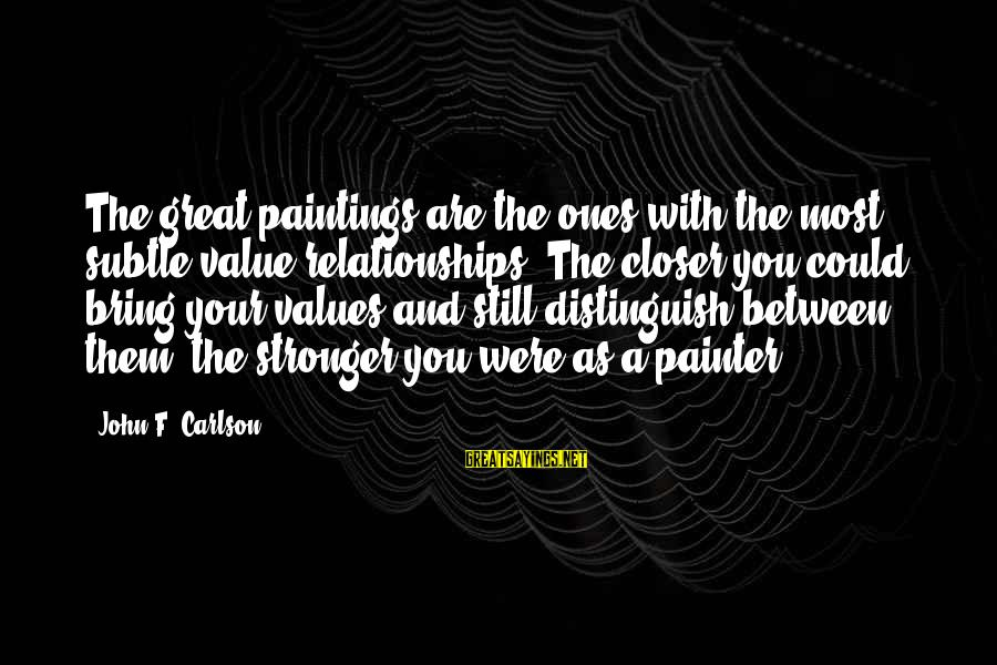 Great Ones Sayings By John F. Carlson: The great paintings are the ones with the most subtle value relationships. The closer you