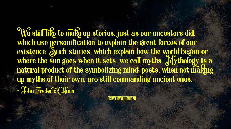 Great Ones Sayings By John Frederick Nims: We still like to make up stories, just as our ancestors did, which use personification