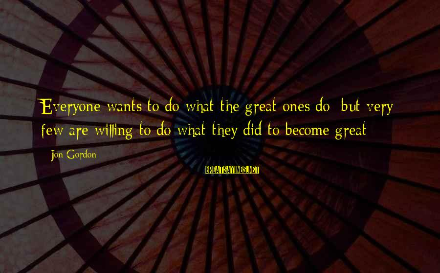 Great Ones Sayings By Jon Gordon: Everyone wants to do what the great ones do; but very few are willing to