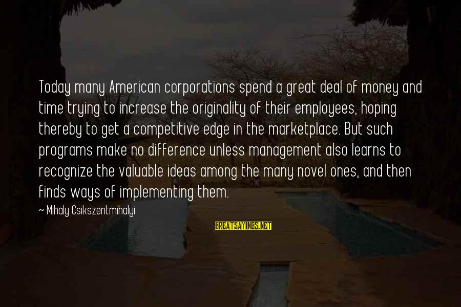 Great Ones Sayings By Mihaly Csikszentmihalyi: Today many American corporations spend a great deal of money and time trying to increase