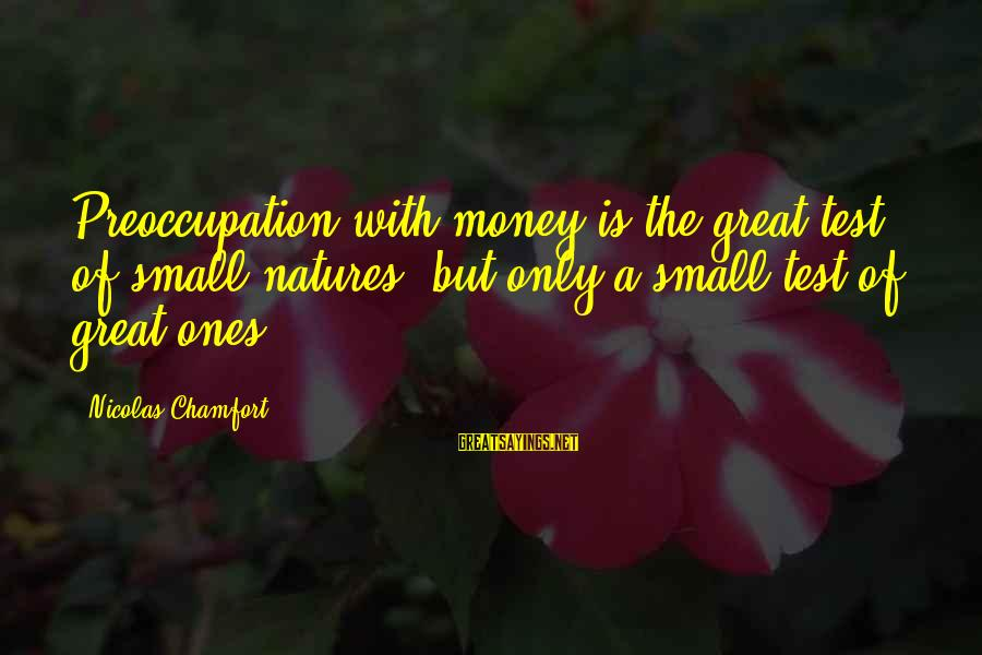 Great Ones Sayings By Nicolas Chamfort: Preoccupation with money is the great test of small natures, but only a small test