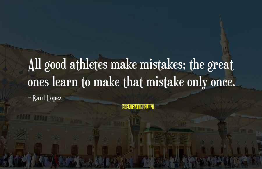Great Ones Sayings By Raul Lopez: All good athletes make mistakes; the great ones learn to make that mistake only once.