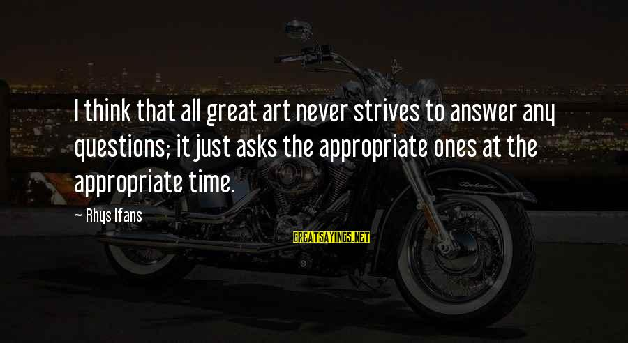 Great Ones Sayings By Rhys Ifans: I think that all great art never strives to answer any questions; it just asks