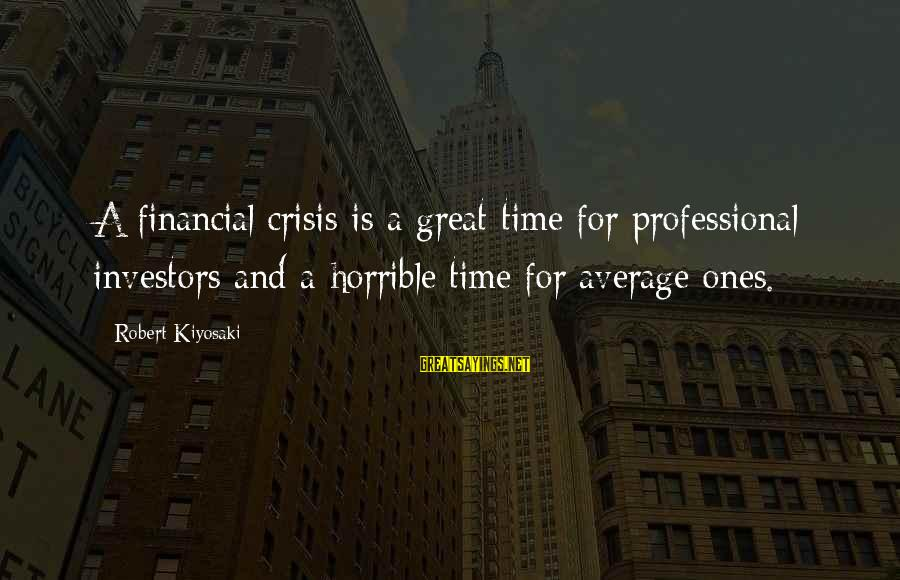 Great Ones Sayings By Robert Kiyosaki: A financial crisis is a great time for professional investors and a horrible time for