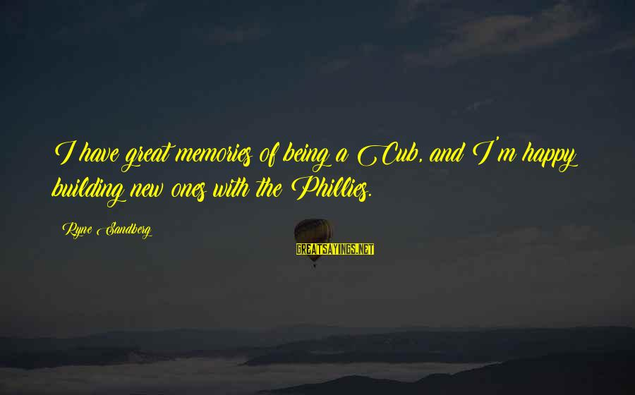Great Ones Sayings By Ryne Sandberg: I have great memories of being a Cub, and I'm happy building new ones with