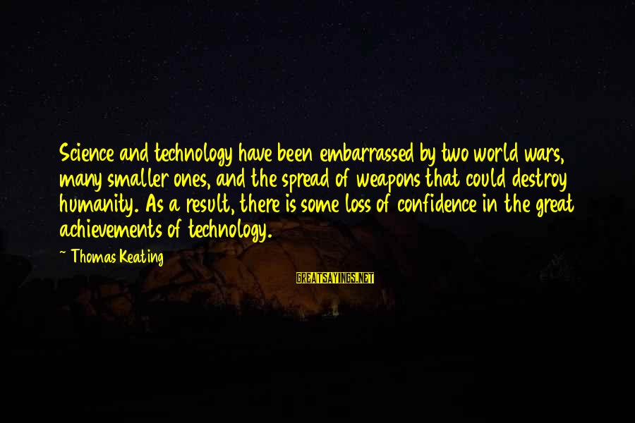 Great Ones Sayings By Thomas Keating: Science and technology have been embarrassed by two world wars, many smaller ones, and the