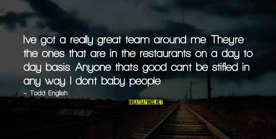 Great Ones Sayings By Todd English: I've got a really great team around me. They're the ones that are in the