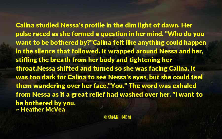Great Profile Sayings By Heather McVea: Calina studied Nessa's profile in the dim light of dawn. Her pulse raced as she