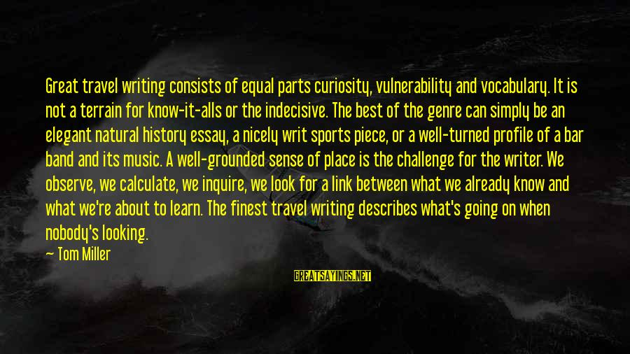 Great Profile Sayings By Tom Miller: Great travel writing consists of equal parts curiosity, vulnerability and vocabulary. It is not a