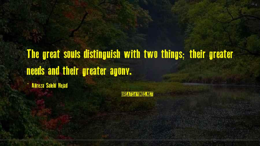 Great Souls Sayings By Alireza Salehi Nejad: The great souls distinguish with two things; their greater needs and their greater agony.