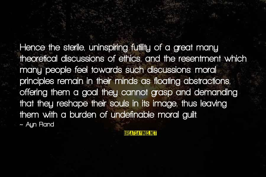 Great Souls Sayings By Ayn Rand: Hence the sterile, uninspiring futility of a great many theoretical discussions of ethics, and the