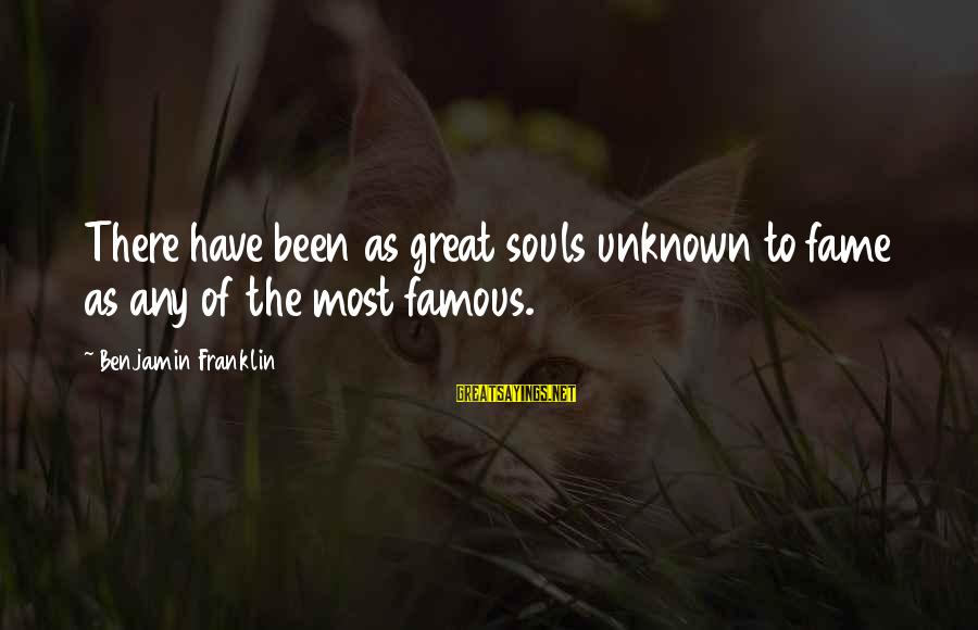 Great Souls Sayings By Benjamin Franklin: There have been as great souls unknown to fame as any of the most famous.