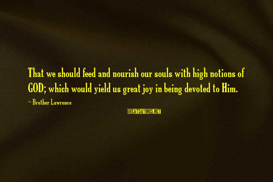Great Souls Sayings By Brother Lawrence: That we should feed and nourish our souls with high notions of GOD; which would