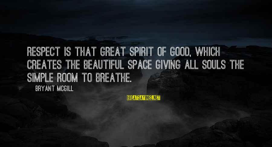 Great Souls Sayings By Bryant McGill: Respect is that great spirit of good, which creates the beautiful space giving all souls