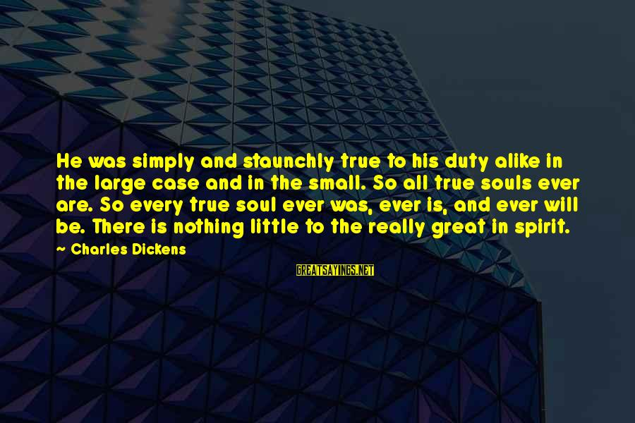 Great Souls Sayings By Charles Dickens: He was simply and staunchly true to his duty alike in the large case and