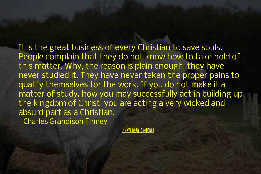 Great Souls Sayings By Charles Grandison Finney: It is the great business of every Christian to save souls. People complain that they