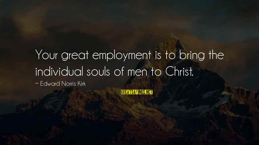 Great Souls Sayings By Edward Norris Kirk: Your great employment is to bring the individual souls of men to Christ.