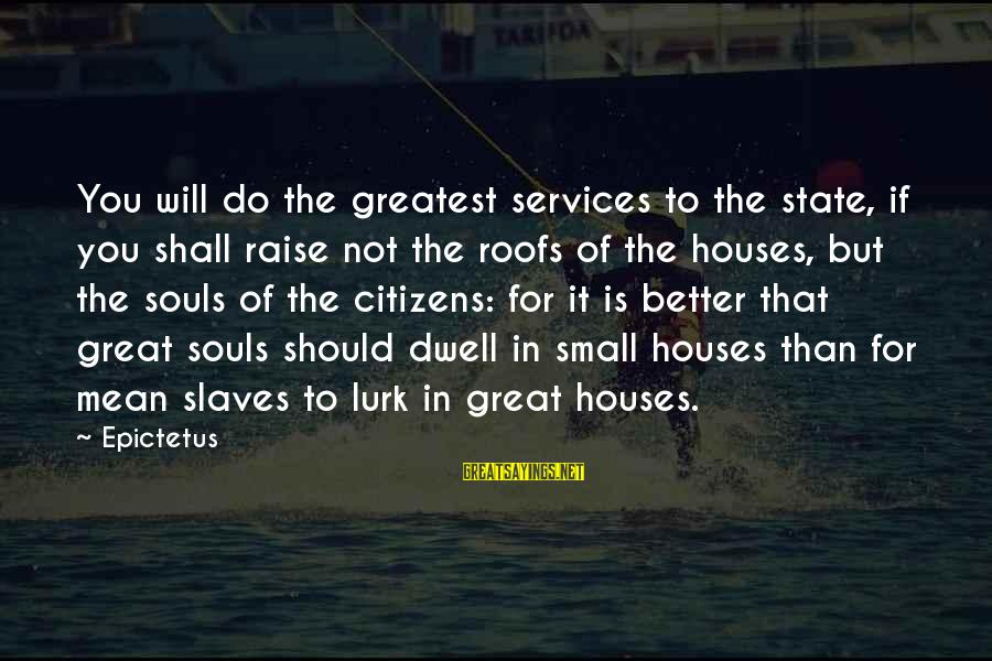 Great Souls Sayings By Epictetus: You will do the greatest services to the state, if you shall raise not the