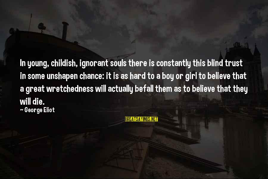 Great Souls Sayings By George Eliot: In young, childish, ignorant souls there is constantly this blind trust in some unshapen chance: