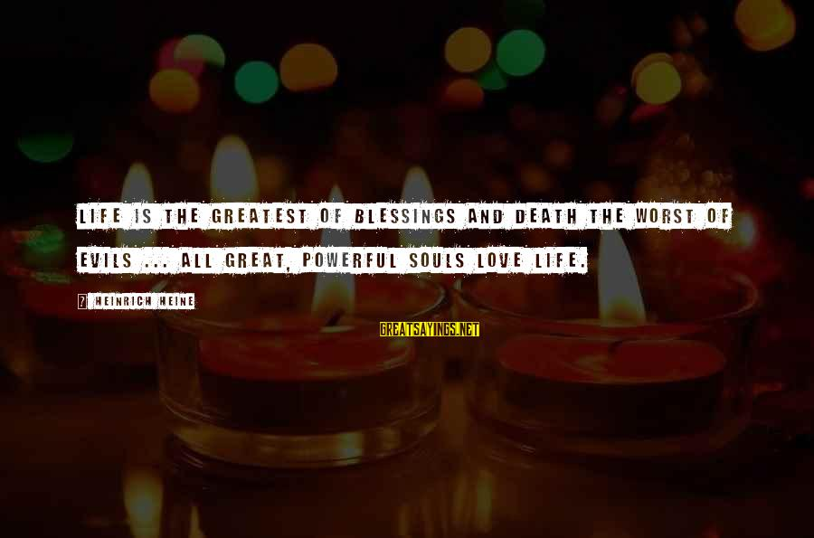 Great Souls Sayings By Heinrich Heine: Life is the greatest of blessings and death the worst of evils ... all great,