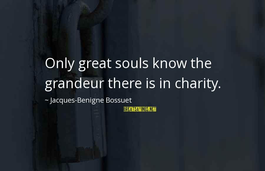 Great Souls Sayings By Jacques-Benigne Bossuet: Only great souls know the grandeur there is in charity.