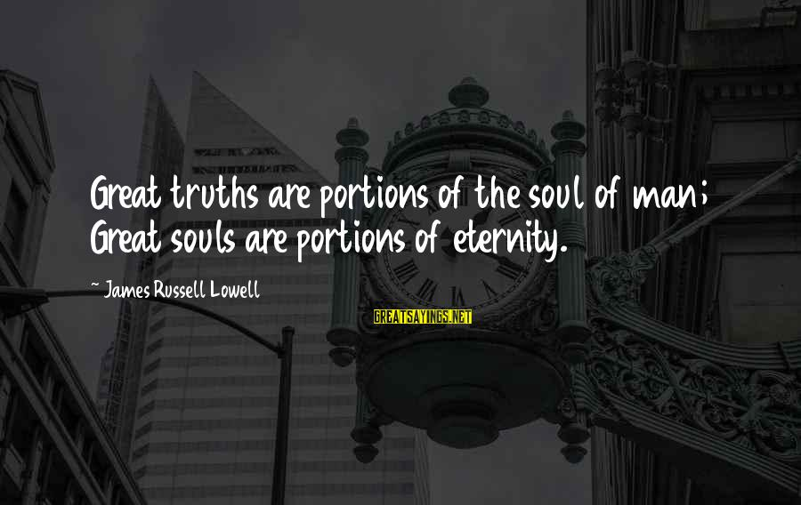 Great Souls Sayings By James Russell Lowell: Great truths are portions of the soul of man; Great souls are portions of eternity.