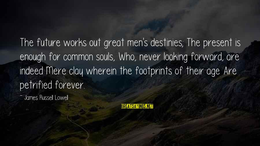 Great Souls Sayings By James Russell Lowell: The future works out great men's destinies; The present is enough for common souls, Who,